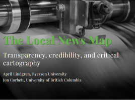 The Local News Map - Transparency, credibility, and critical cartography by April Lindgren, Ryerson University and Jon Corbett, University of British Columbia